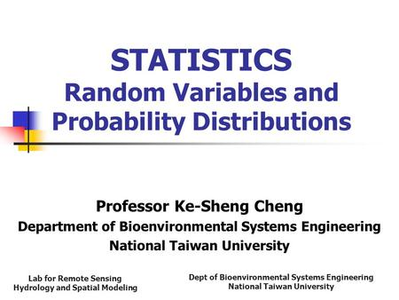 Dept of Bioenvironmental Systems Engineering National Taiwan University Lab for Remote Sensing Hydrology and Spatial Modeling STATISTICS Random Variables.