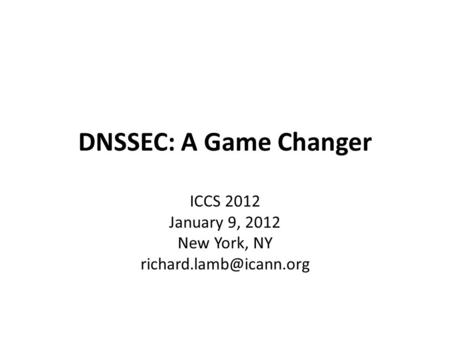 DNSSEC: A Game Changer ICCS 2012 January 9, 2012 New York, NY