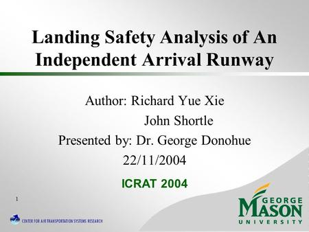 CENTER FOR AIR TRANSPORTATION SYSTEMS RESEARCH 1 Landing Safety Analysis of An Independent Arrival Runway Author: Richard Yue Xie John Shortle Presented.
