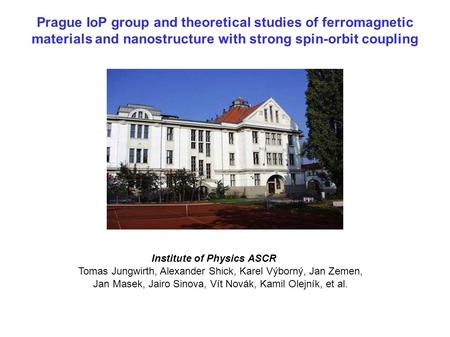 Prague IoP group and theoretical studies of ferromagnetic materials and nanostructure with strong spin-orbit coupling Institute of Physics ASCR Tomas Jungwirth,