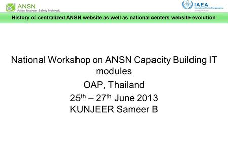 National Workshop on ANSN Capacity Building IT modules OAP, Thailand 25 th – 27 th June 2013 KUNJEER Sameer B History of centralized ANSN website as well.