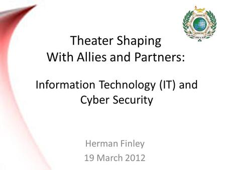 Theater Shaping With Allies and Partners: Herman Finley 19 March 2012 Information Technology (IT) and Cyber Security.