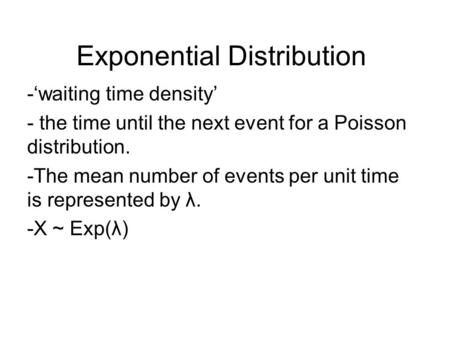 Exponential Distribution -'waiting time density' - the time until the next event for a Poisson distribution. -The mean number of events per unit time is.