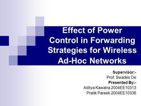 Effect of Power Control in Forwarding Strategies for Wireless Ad-Hoc Networks Supervisor:- Prof. Swades De Presented By:- Aditya Kawatra 2004EE10313 Pratik.