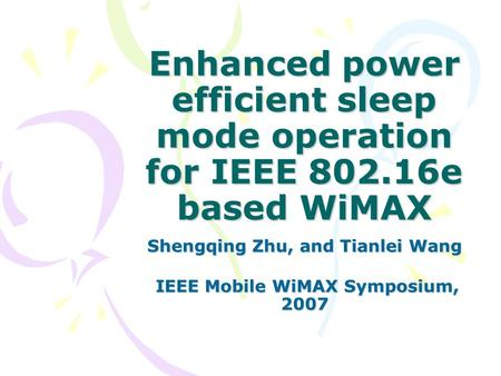 Enhanced power efficient sleep mode operation for IEEE 802.16e based WiMAX Shengqing Zhu, and Tianlei Wang IEEE Mobile WiMAX Symposium, 2007 IEEE Mobile.