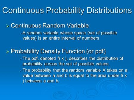 Continuous Probability Distributions  Continuous Random Variable  A random variable whose space (set of possible values) is an entire interval of numbers.