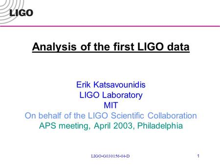 LIGO-G030156-04-D 1 Analysis of the first LIGO data Erik Katsavounidis LIGO Laboratory MIT On behalf of the LIGO Scientific Collaboration APS meeting,