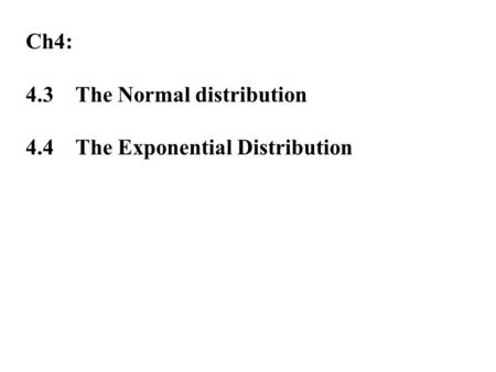 Ch4: 4.3The Normal distribution 4.4The Exponential Distribution.