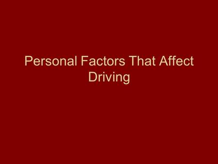 Personal Factors That Affect Driving. Personal Factors Include: Alcohol, Drugs, and Fatigue.
