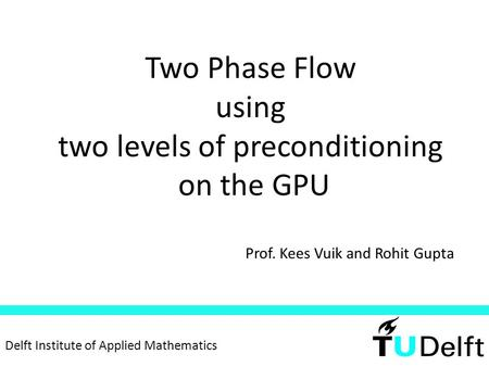 Two Phase Flow using two levels of preconditioning on the GPU Prof. Kees Vuik and Rohit Gupta Delft Institute of Applied Mathematics.