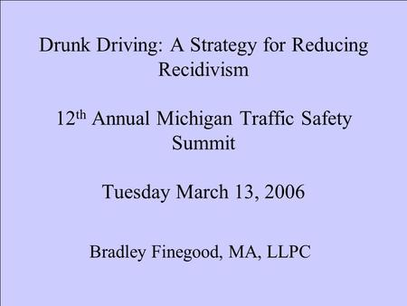Drunk Driving: A Strategy for Reducing Recidivism 12 th Annual Michigan Traffic Safety Summit Tuesday March 13, 2006 Bradley Finegood, MA, LLPC.