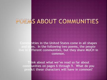 Communities in the United States come in all shapes and sizes. In the following two poems, the people live in different communities, but they share MUCH.
