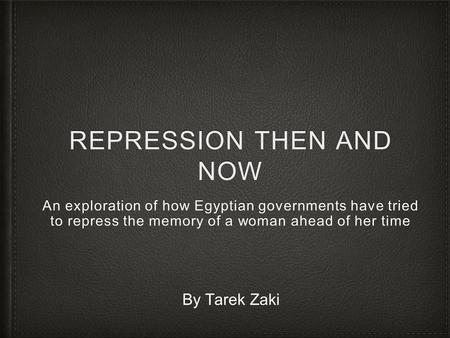 REPRESSION THEN AND NOW An exploration of how Egyptian governments have tried to repress the memory of a woman ahead of her time By Tarek Zaki.