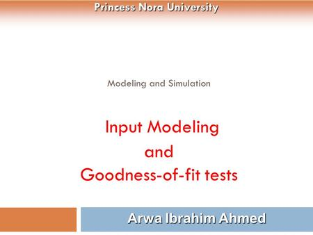 Modeling and Simulation Input Modeling and Goodness-of-fit tests 1 Arwa Ibrahim Ahmed Princess Nora University.
