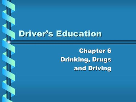 Driver's Education Chapter 6 Drinking, Drugs and Driving.