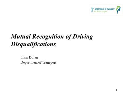 1 Mutual Recognition of Driving Disqualifications Liam Dolan Department of Transport.