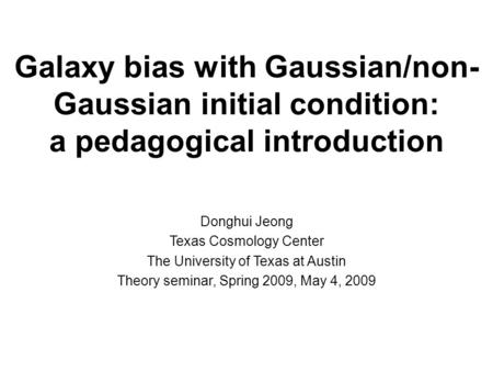 Galaxy bias with Gaussian/non- Gaussian initial condition: a pedagogical introduction Donghui Jeong Texas Cosmology Center The University of Texas at Austin.