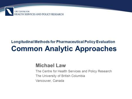 Longitudinal Methods for Pharmaceutical Policy Evaluation Common Analytic Approaches Michael Law The Centre for Health Services and Policy Research The.