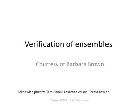 Verification of ensembles Courtesy of Barbara Brown Acknowledgments: Tom Hamill, Laurence Wilson, Tressa Fowler Copyright UCAR 2012, all rights reserved.