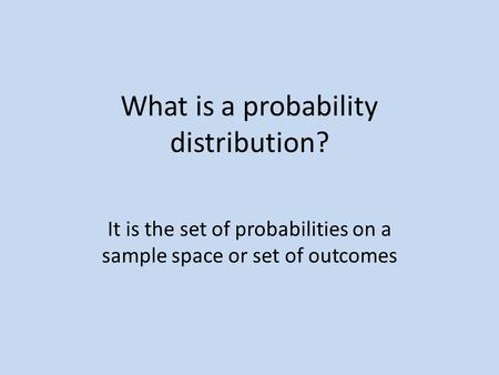 What is a probability distribution? It is the set of probabilities on a sample space or set of outcomes.