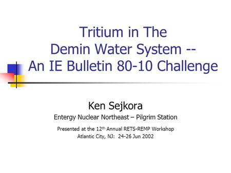 Tritium in The Demin Water System -- An IE Bulletin 80-10 Challenge Ken Sejkora Entergy Nuclear Northeast – Pilgrim Station Presented at the 12 th Annual.