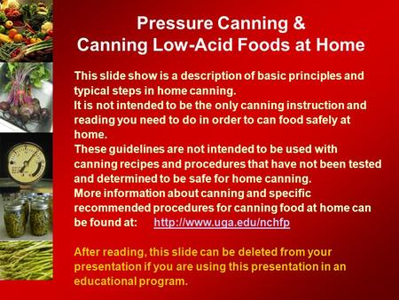 Pressure Canning & Canning Low-Acid Foods at Home This slide show is a description of basic principles and typical steps in home canning. It is not intended.