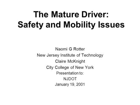 The Mature Driver: Safety and Mobility Issues Naomi G Rotter New Jersey Institute of Technology Claire McKnight City College of New York Presentation to: