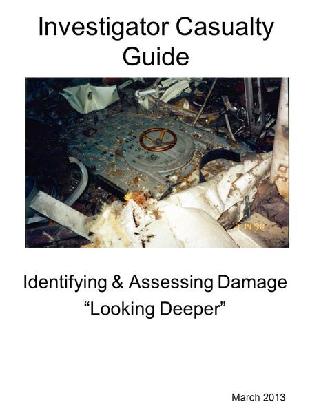 "Investigator Casualty Guide Identifying & Assessing Damage ""Looking Deeper"" March 2013."