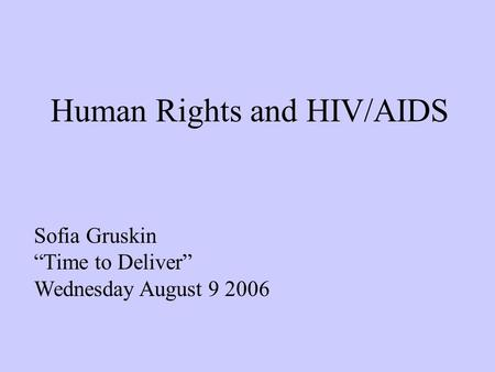 "Human Rights and HIV/AIDS Sofia Gruskin ""Time to Deliver"" Wednesday August 9 2006."