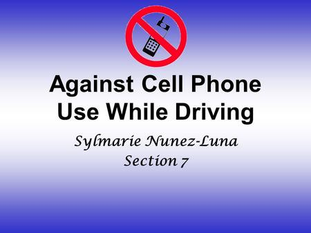 Against Cell Phone Use While Driving Sylmarie Nunez-Luna Section 7.