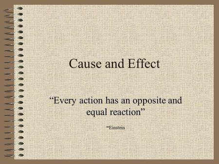 "Cause and Effect ""Every action has an opposite and equal reaction"" - Einstein."
