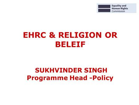 EHRC & RELIGION OR BELEIF SUKHVINDER SINGH Programme Head -Policy.