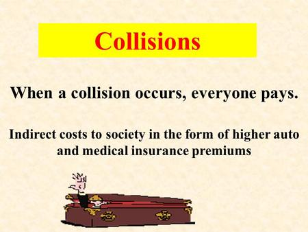 Collisions When a collision occurs, everyone pays. Indirect costs to society in the form of higher auto and medical insurance premiums.