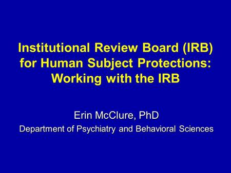 Institutional Review Board (IRB) for Human Subject Protections: Working with the IRB Erin McClure, PhD Department of Psychiatry and Behavioral Sciences.