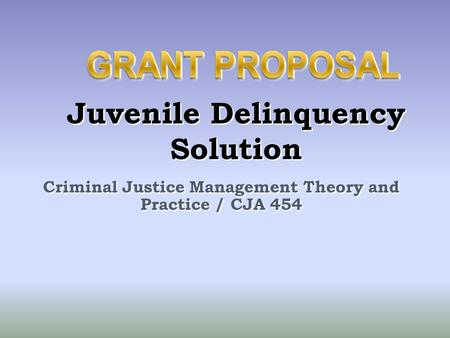 Criminal Justice Management Theory and Practice / CJA 454 Juvenile Delinquency Solution.