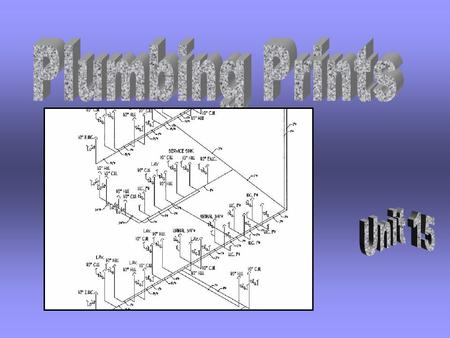 Unit 15 Plumbing Prints  Identify various piping systems  Recognize plumbing fixtures symbols on prints  Explain the three stages of plumbing installation.