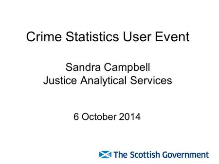 Crime Statistics User Event Sandra Campbell Justice Analytical Services 6 October 2014.