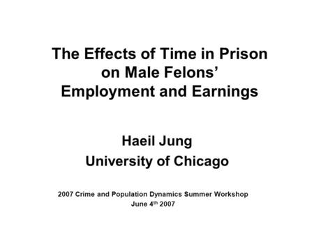The Effects of Time in Prison on Male Felons' Employment and Earnings Haeil Jung University of Chicago 2007 Crime and Population Dynamics Summer Workshop.