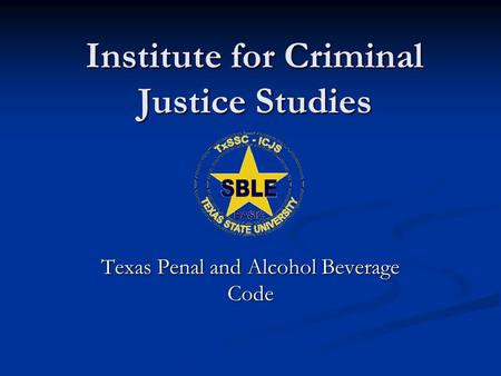 Institute for Criminal Justice Studies Texas Penal and Alcohol Beverage Code.