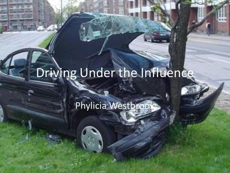 Driving Under the Influence Phylicia Westbrook. Driving Under the Influence The presentation will cover the risks of drunk driving as well as prevention.