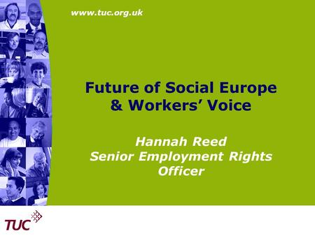 Www.tuc.org.uk Future of Social Europe & Workers' Voice Hannah Reed Senior Employment Rights Officer.
