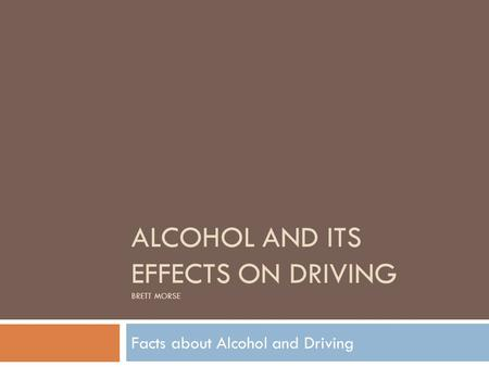 ALCOHOL AND ITS EFFECTS ON DRIVING BRETT MORSE Facts about Alcohol and Driving.