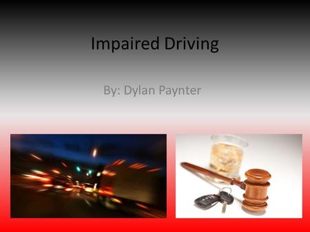 Impaired Driving By: Dylan Paynter. What is Impaired Driving Impaired driving is when you drive under the influence of alcohol and/or drugs to the degree.