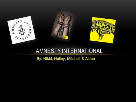 By: Nikki, Hailey, Mitchell & Aidan AMNESTY INTERNATIONAL.