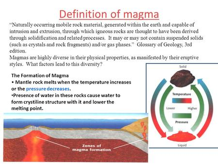 "Definition of magma ""Naturally occurring mobile rock material, generated within the earth and capable of intrusion and extrusion, through which igneous."
