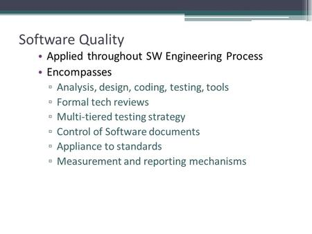 Software Quality Applied throughout SW Engineering Process Encompasses ▫ Analysis, design, coding, testing, tools ▫ Formal tech reviews ▫ Multi-tiered.
