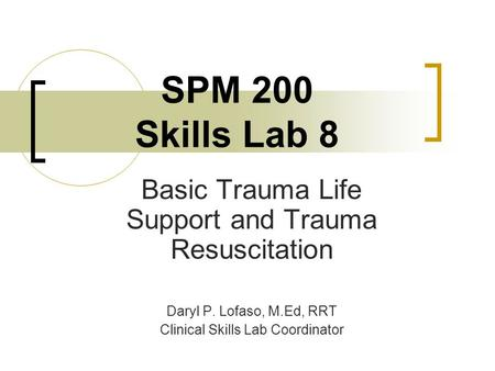 SPM 200 Skills Lab 8 Basic Trauma Life Support and Trauma Resuscitation Daryl P. Lofaso, M.Ed, RRT Clinical Skills Lab Coordinator.
