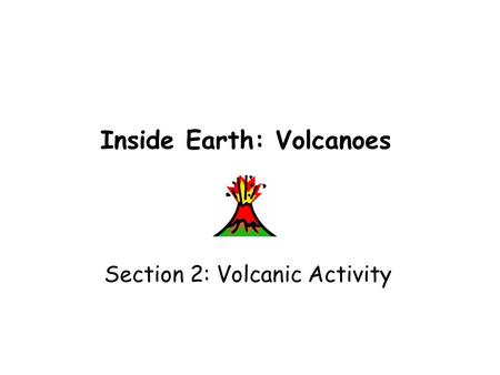Inside Earth: Volcanoes Section 2: Volcanic Activity.