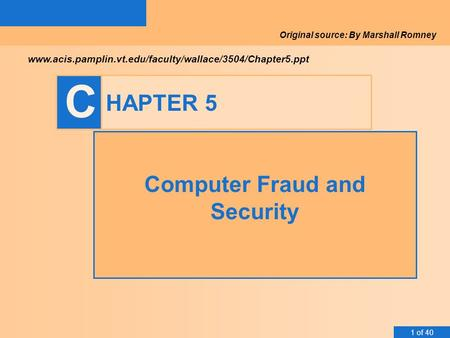 1 of 40 C HAPTER 5 Computer Fraud and Security www.acis.pamplin.vt.edu/faculty/wallace/3504/Chapter5.ppt Original source: By Marshall Romney.