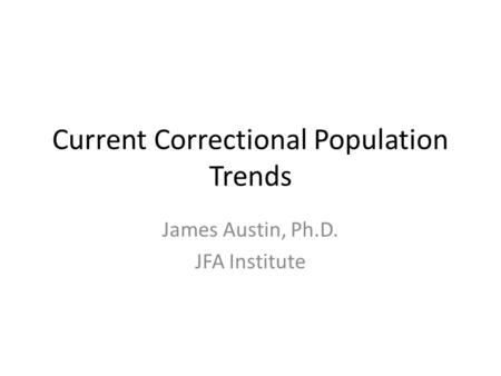 Current Correctional Population Trends James Austin, Ph.D. JFA Institute.